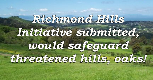 Richmond Hills Initiative submitted, would safeguard threatened hills, oaks!