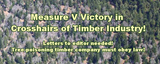Measure V Victory in Crosshairs of Timber Industry! Letters to editor needed! Tree-poisoning timber company must obey law!