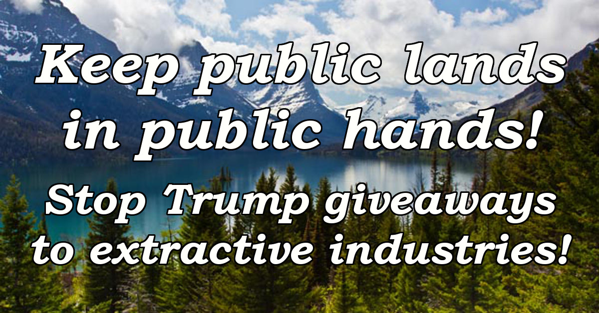 Keep public lands in public hands! Stop Trump giveaways to extractive industries!