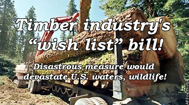 Timber industry's wish list bill! Disatrous measure would devastate U.S. waters, wildlife!