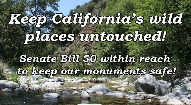 Keep California's wild places untouched!  Senate Bill 50 within reach to keep our monuments safe!