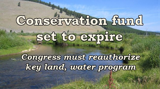 Conservation fund set to expire Congress must reauthorize key land, water program