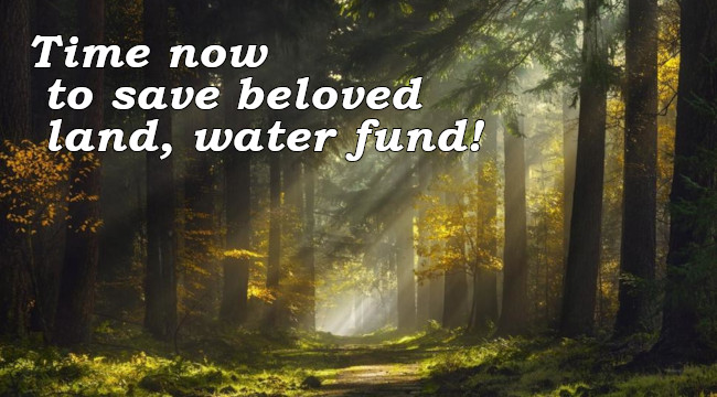 Time now to save  beloved land, water fund!